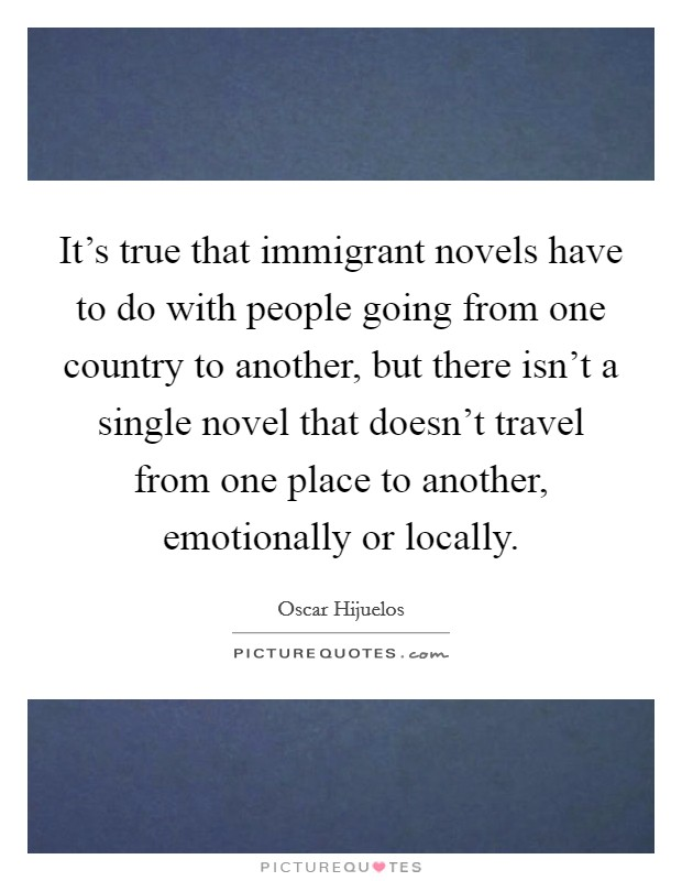 It's true that immigrant novels have to do with people going from one country to another, but there isn't a single novel that doesn't travel from one place to another, emotionally or locally. Picture Quote #1