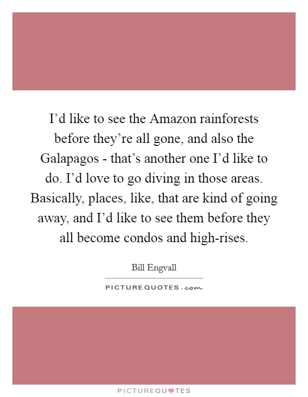 I'd like to see the Amazon rainforests before they're all gone, and also the Galapagos - that's another one I'd like to do. I'd love to go diving in those areas. Basically, places, like, that are kind of going away, and I'd like to see them before they all become condos and high-rises Picture Quote #1