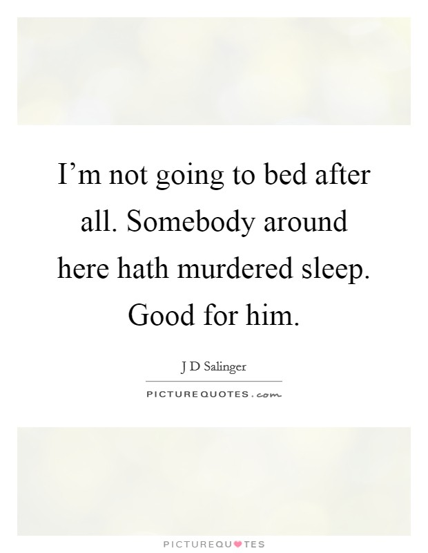 I'm not going to bed after all. Somebody around here hath murdered sleep. Good for him Picture Quote #1