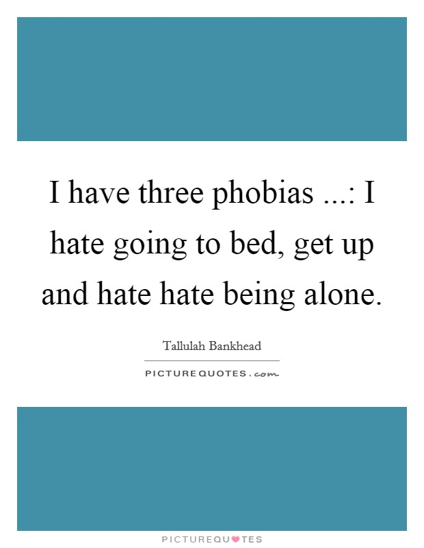 I have three phobias ...: I hate going to bed, get up and hate hate being alone Picture Quote #1