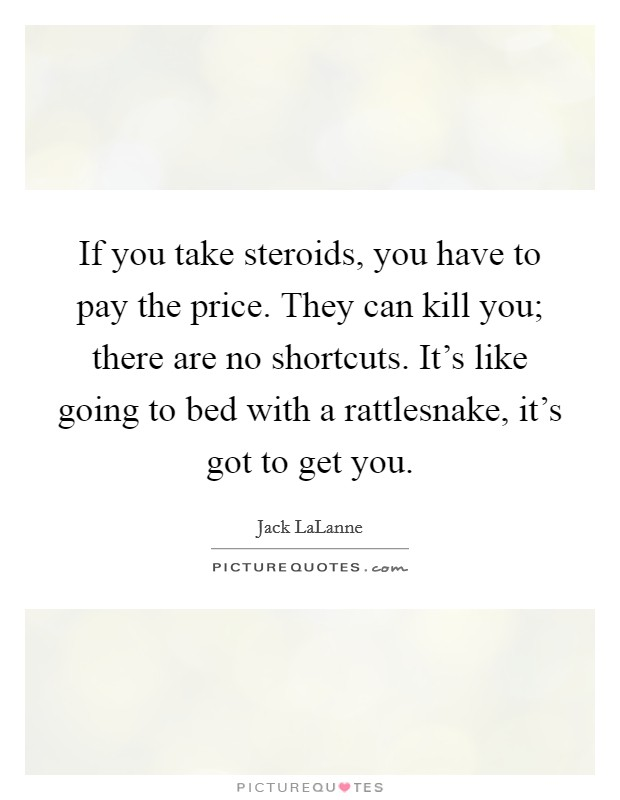 If you take steroids, you have to pay the price. They can kill you; there are no shortcuts. It's like going to bed with a rattlesnake, it's got to get you Picture Quote #1