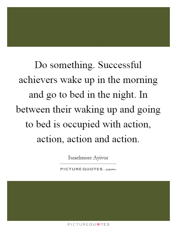 Do something. Successful achievers wake up in the morning and go to bed in the night. In between their waking up and going to bed is occupied with action, action, action and action Picture Quote #1