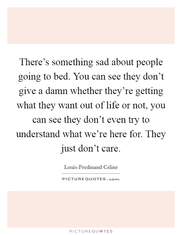 There's something sad about people going to bed. You can see they don't give a damn whether they're getting what they want out of life or not, you can see they don't even try to understand what we're here for. They just don't care Picture Quote #1