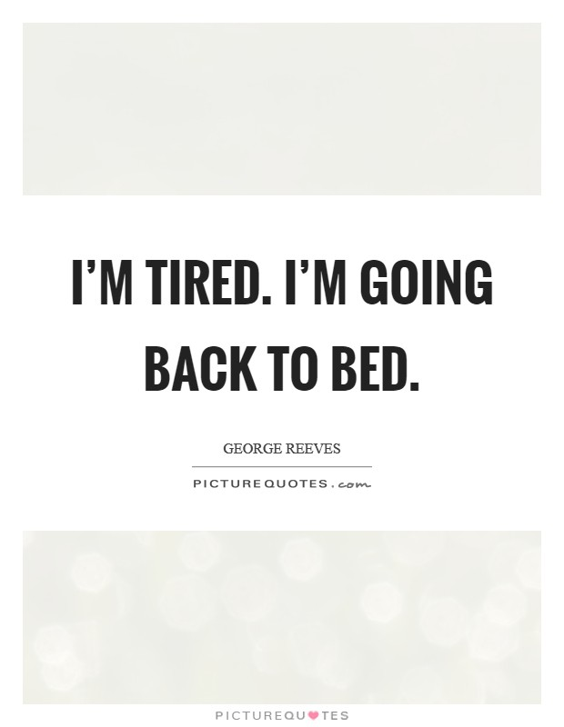 I'm tired. I'm going back to bed Picture Quote #1