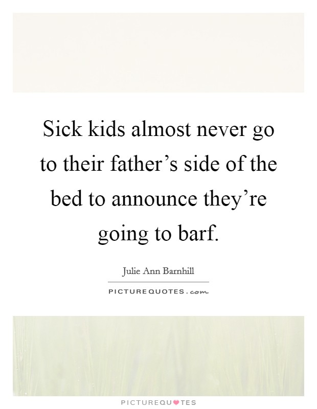 sick kids almost never go to their father 39 s side of the bed to picture quotes. Black Bedroom Furniture Sets. Home Design Ideas