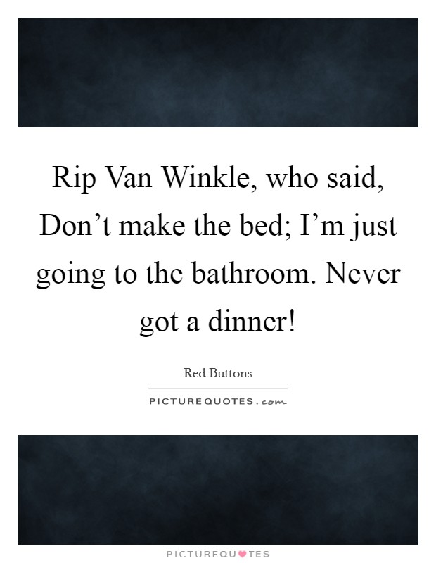 Rip Van Winkle, who said, Don't make the bed; I'm just going to the bathroom. Never got a dinner! Picture Quote #1