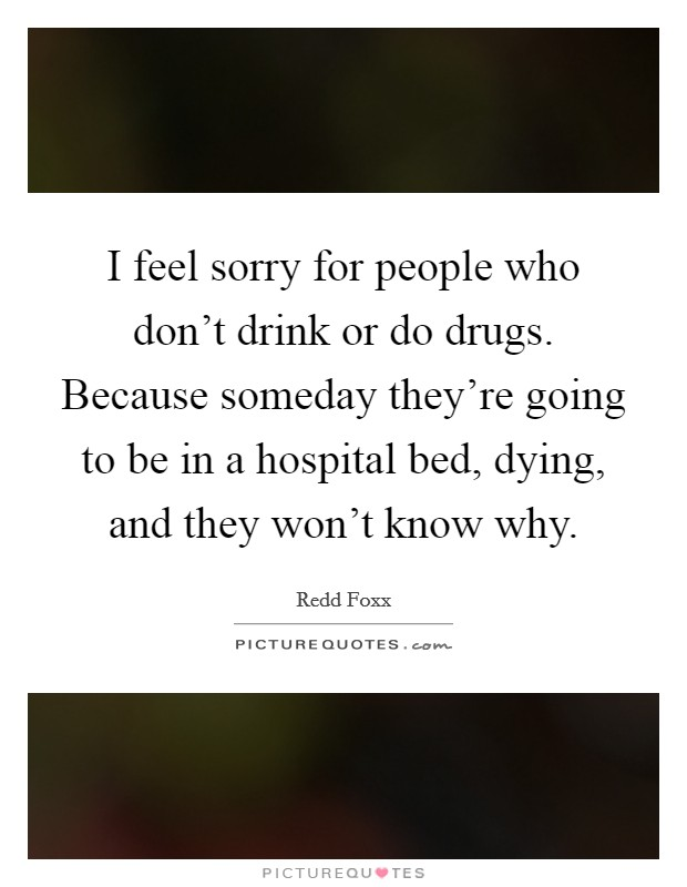 I feel sorry for people who don't drink or do drugs. Because someday they're going to be in a hospital bed, dying, and they won't know why Picture Quote #1