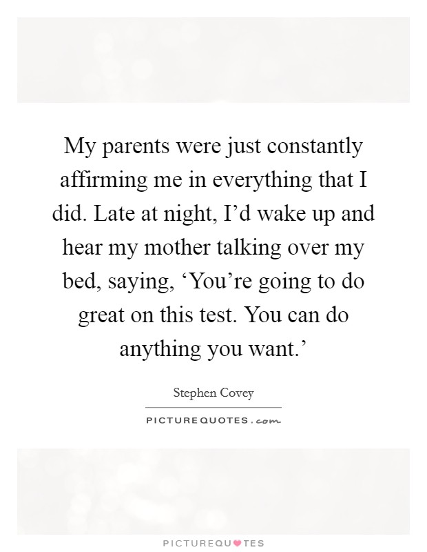 My parents were just constantly affirming me in everything that I did. Late at night, I'd wake up and hear my mother talking over my bed, saying, 'You're going to do great on this test. You can do anything you want.' Picture Quote #1