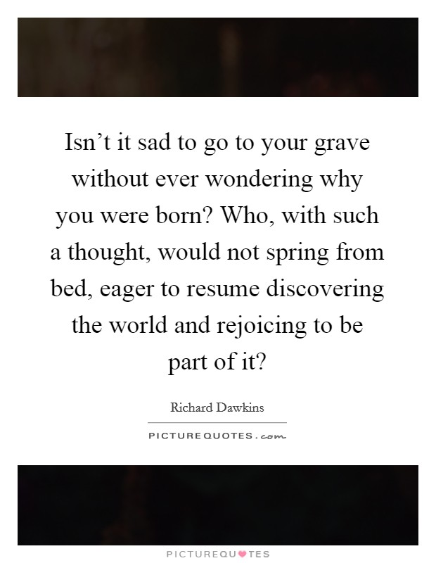 Isn't it sad to go to your grave without ever wondering why you were born? Who, with such a thought, would not spring from bed, eager to resume discovering the world and rejoicing to be part of it? Picture Quote #1