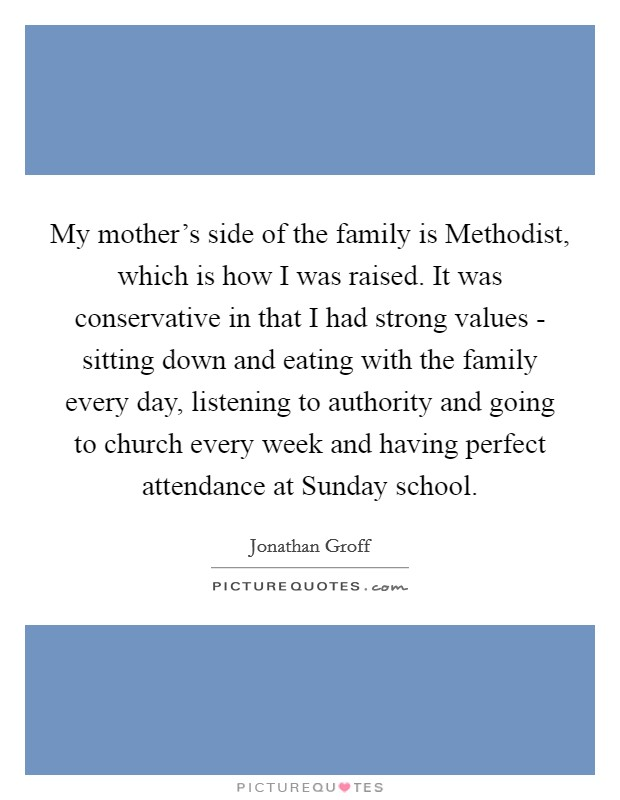 My mother's side of the family is Methodist, which is how I was raised. It was conservative in that I had strong values - sitting down and eating with the family every day, listening to authority and going to church every week and having perfect attendance at Sunday school Picture Quote #1