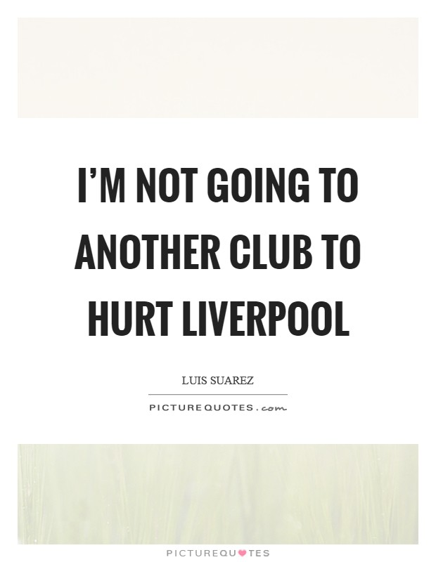 I'm not going to another club to hurt Liverpool Picture Quote #1