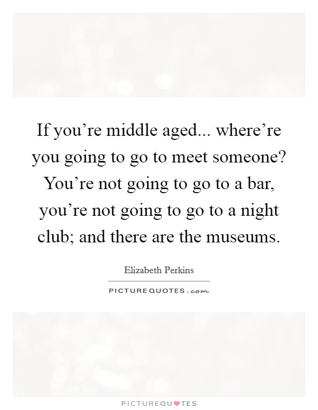 If you're middle aged... where're you going to go to meet someone? You're not going to go to a bar, you're not going to go to a night club; and there are the museums Picture Quote #1