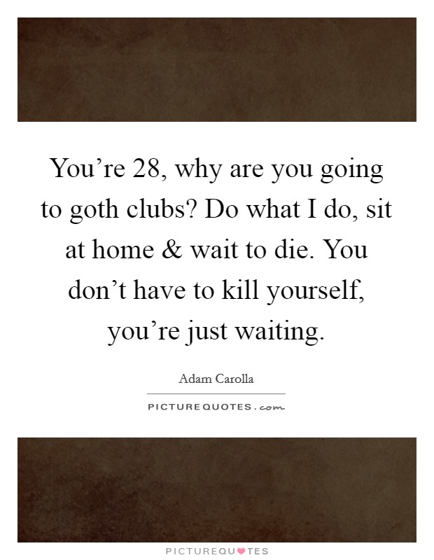 You're 28, Why Are You Going To Goth Clubs? Do What I Do
