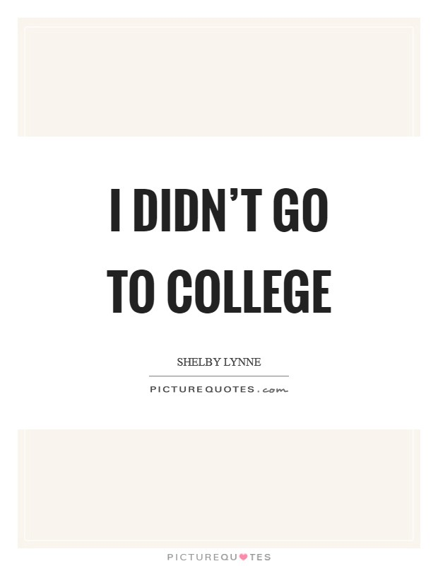 I didn't go to college Picture Quote #1