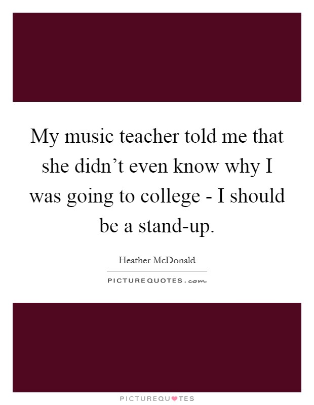 My music teacher told me that she didn't even know why I was going to college - I should be a stand-up. Picture Quote #1