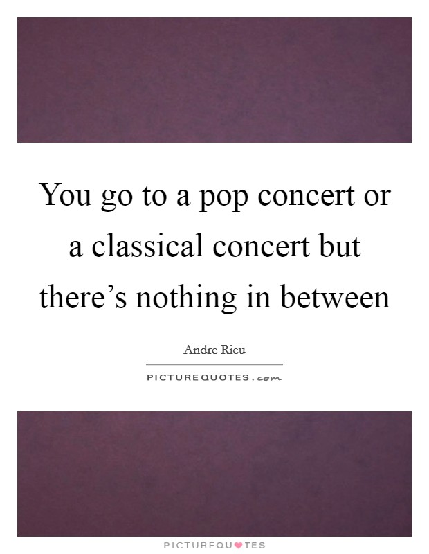 You go to a pop concert or a classical concert but there's nothing in between Picture Quote #1