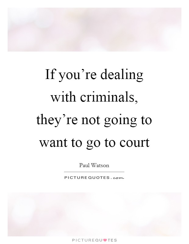 If you're dealing with criminals, they're not going to want to go to court Picture Quote #1