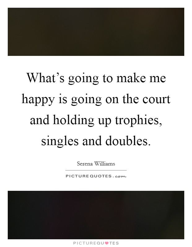 What's going to make me happy is going on the court and holding up trophies, singles and doubles Picture Quote #1
