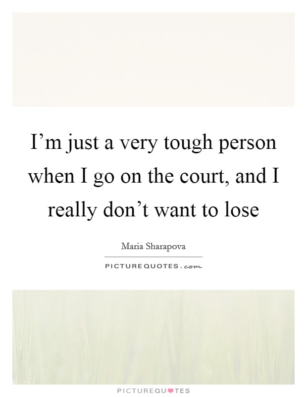 I'm just a very tough person when I go on the court, and I really don't want to lose Picture Quote #1