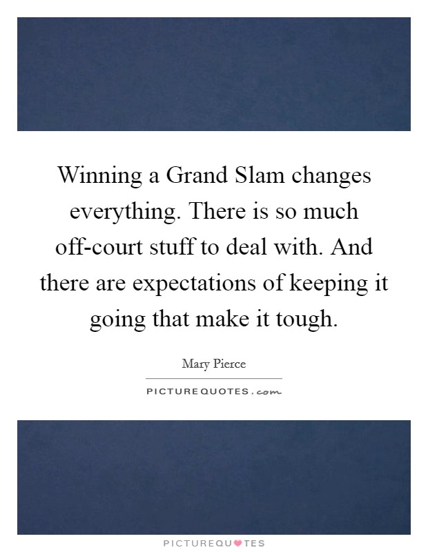 Winning a Grand Slam changes everything. There is so much off-court stuff to deal with. And there are expectations of keeping it going that make it tough Picture Quote #1