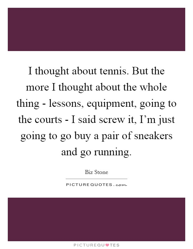 I thought about tennis. But the more I thought about the whole thing - lessons, equipment, going to the courts - I said screw it, I'm just going to go buy a pair of sneakers and go running Picture Quote #1