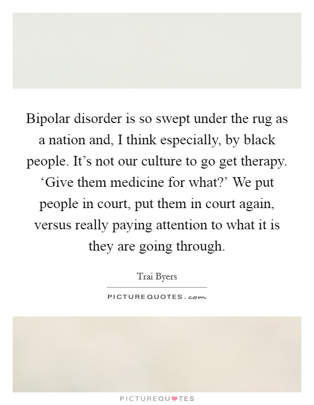 Bipolar disorder is so swept under the rug as a nation and, I think especially, by black people. It's not our culture to go get therapy. 'Give them medicine for what?' We put people in court, put them in court again, versus really paying attention to what it is they are going through Picture Quote #1