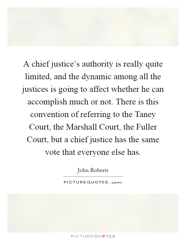 A chief justice's authority is really quite limited, and the dynamic among all the justices is going to affect whether he can accomplish much or not. There is this convention of referring to the Taney Court, the Marshall Court, the Fuller Court, but a chief justice has the same vote that everyone else has Picture Quote #1