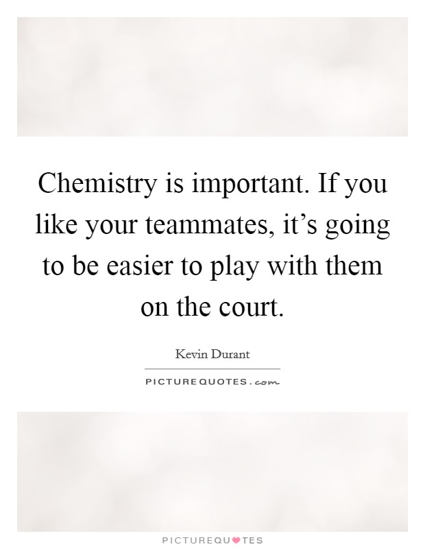 Chemistry is important. If you like your teammates, it's going to be easier to play with them on the court Picture Quote #1