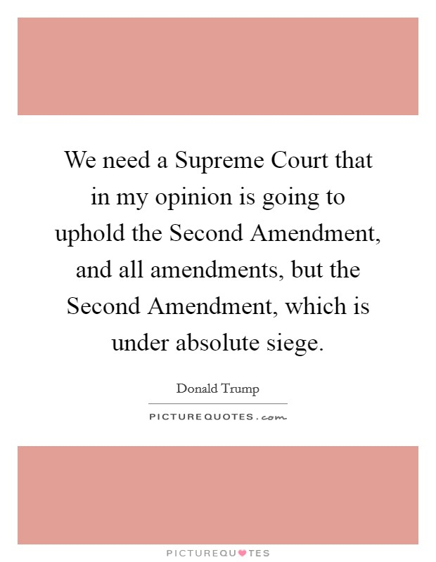 We need a Supreme Court that in my opinion is going to uphold the Second Amendment, and all amendments, but the Second Amendment, which is under absolute siege Picture Quote #1