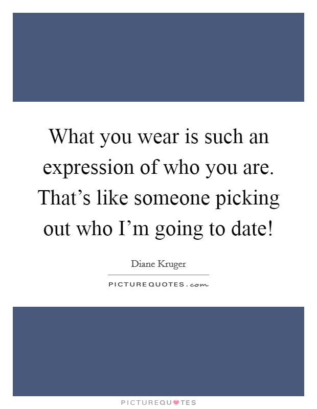 What you wear is such an expression of who you are. That's like someone picking out who I'm going to date! Picture Quote #1