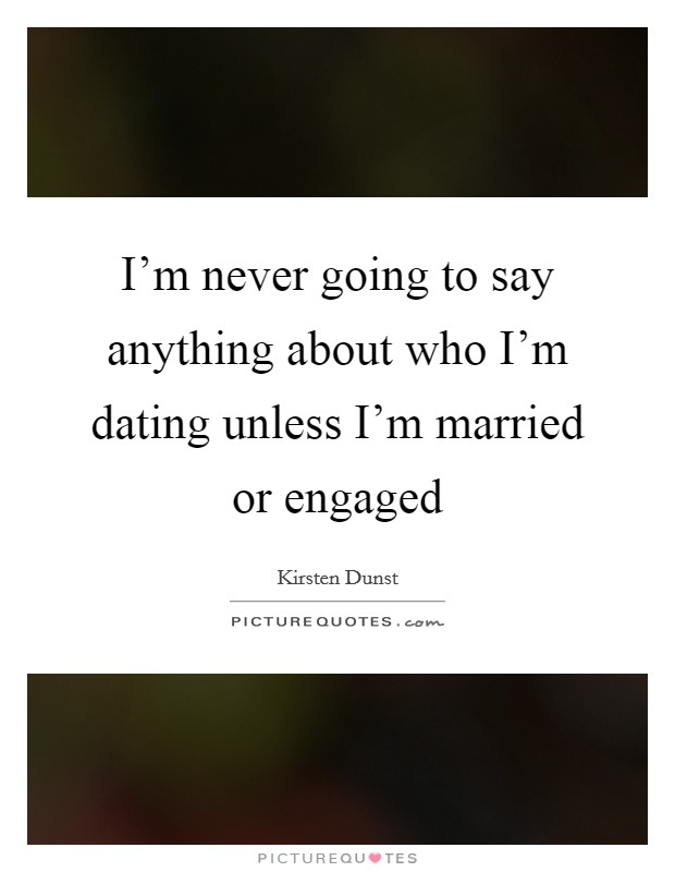 I'm never going to say anything about who I'm dating unless I'm married or engaged Picture Quote #1