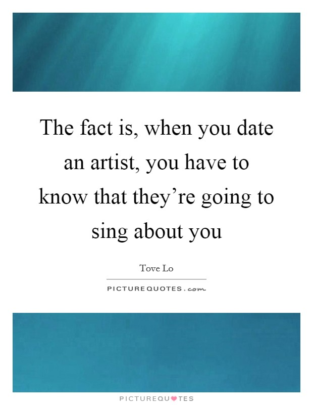 The fact is, when you date an artist, you have to know that they're going to sing about you Picture Quote #1