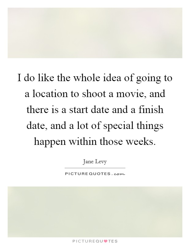 I do like the whole idea of going to a location to shoot a movie, and there is a start date and a finish date, and a lot of special things happen within those weeks Picture Quote #1