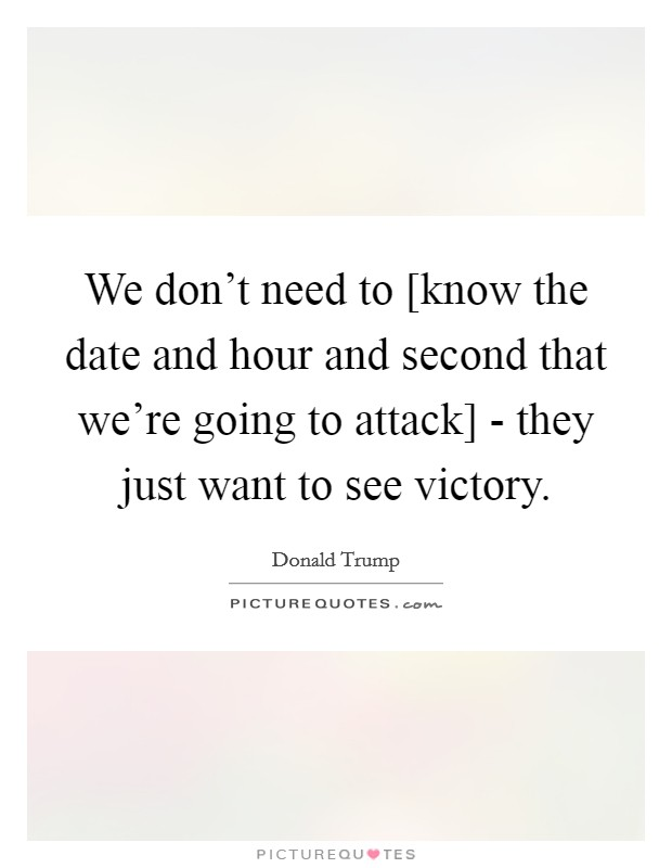 We don't need to [know the date and hour and second that we're going to attack] - they just want to see victory Picture Quote #1