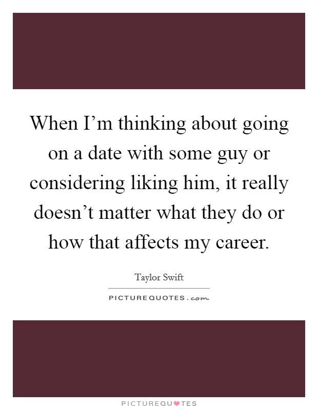 When I'm thinking about going on a date with some guy or considering liking him, it really doesn't matter what they do or how that affects my career Picture Quote #1