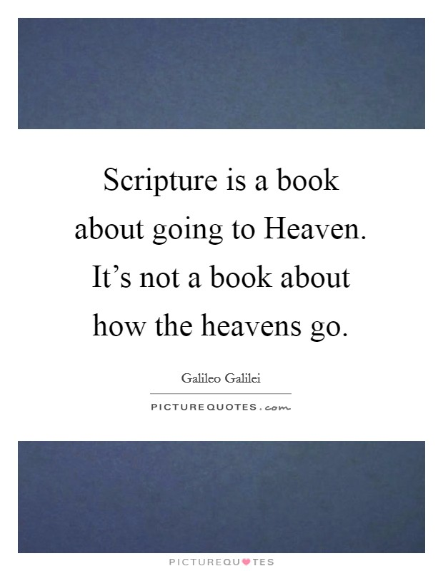 Scripture is a book about going to Heaven. It's not a book about how the heavens go Picture Quote #1