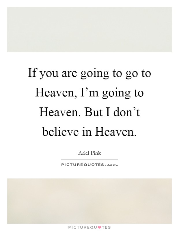 If you are going to go to Heaven, I'm going to Heaven. But I don't believe in Heaven Picture Quote #1