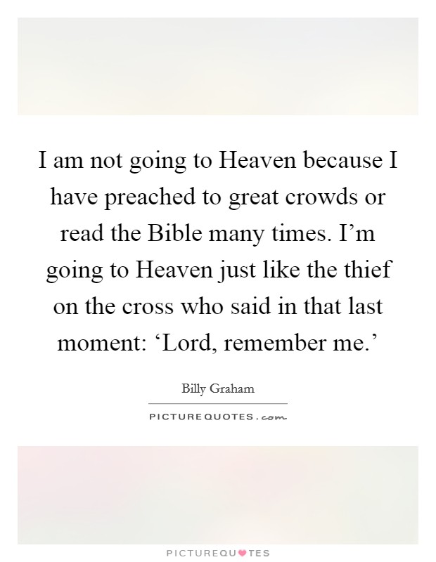 I am not going to Heaven because I have preached to great crowds or read the Bible many times. I'm going to Heaven just like the thief on the cross who said in that last moment: 'Lord, remember me.' Picture Quote #1