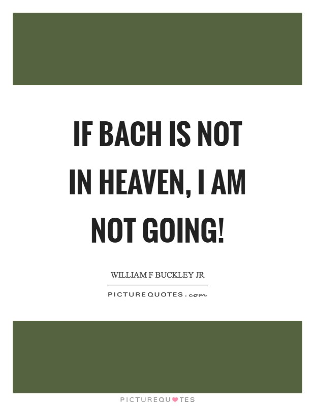 If Bach is not in Heaven, I am not going! Picture Quote #1