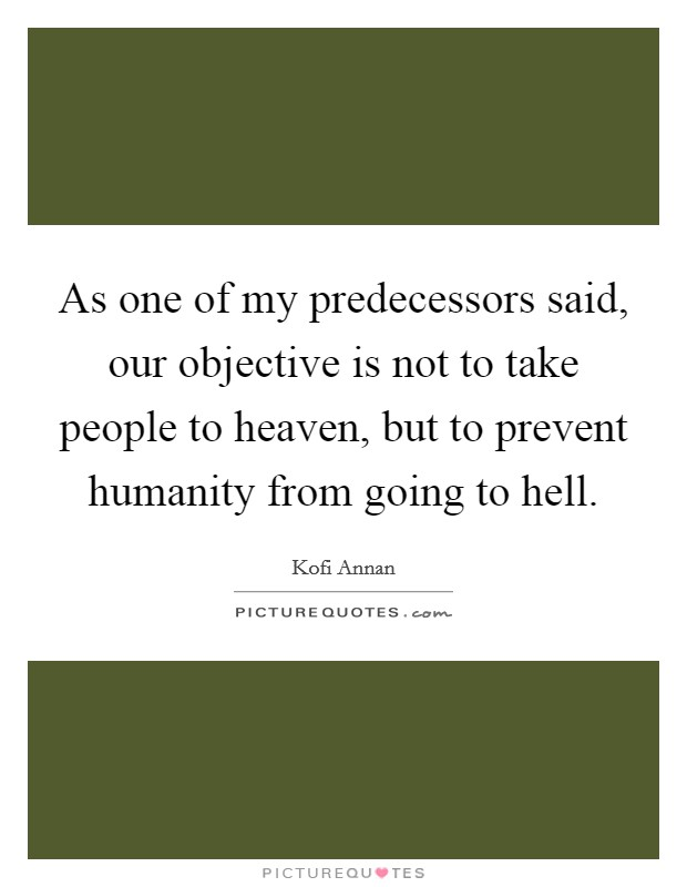 As one of my predecessors said, our objective is not to take people to heaven, but to prevent humanity from going to hell Picture Quote #1