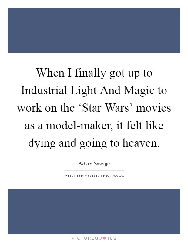 When I finally got up to Industrial Light And Magic to work on the 'Star Wars' movies as a model-maker, it felt like dying and going to heaven Picture Quote #1