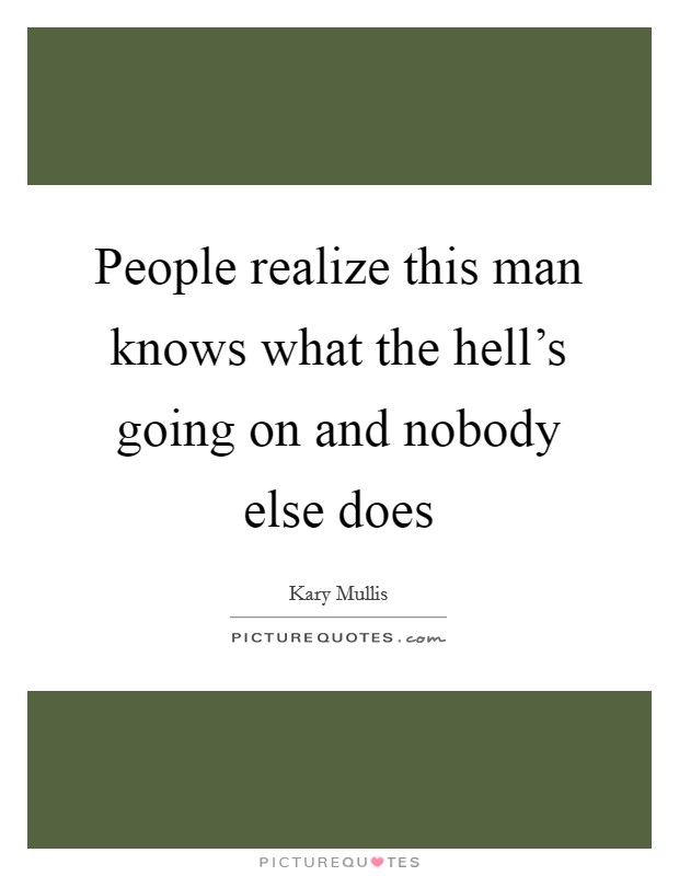 People realize this man knows what the hell's going on and nobody else does Picture Quote #1