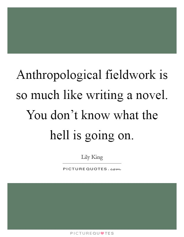 Anthropological fieldwork is so much like writing a novel. You don't know what the hell is going on Picture Quote #1