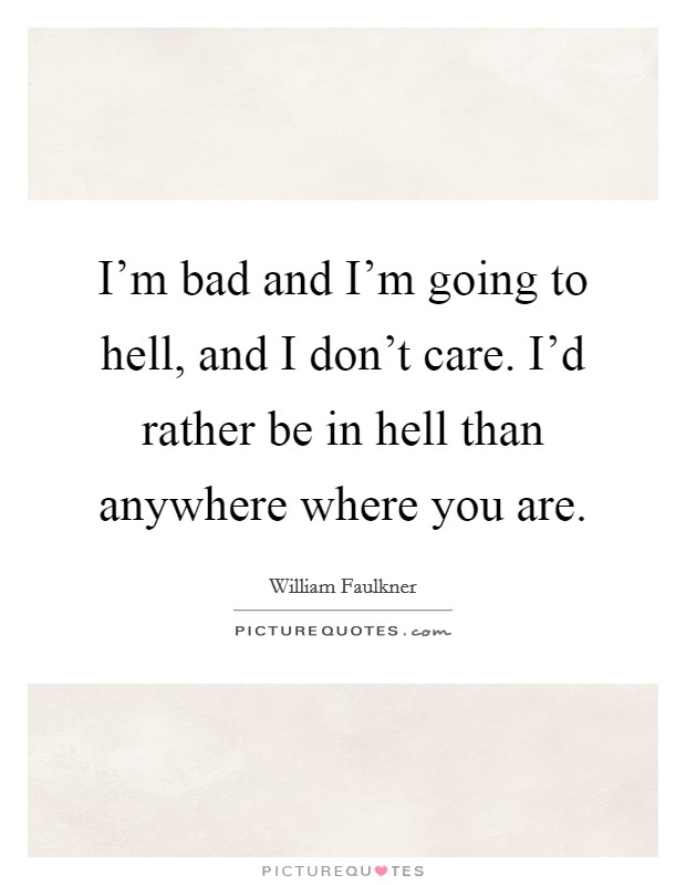 I'm bad and I'm going to hell, and I don't care. I'd rather be in hell than anywhere where you are Picture Quote #1