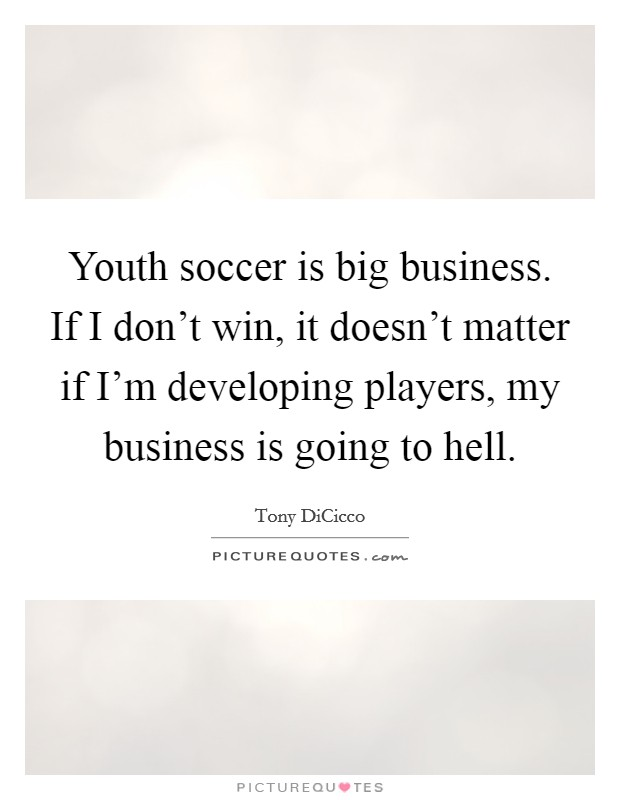 Youth soccer is big business. If I don't win, it doesn't matter if I'm developing players, my business is going to hell Picture Quote #1