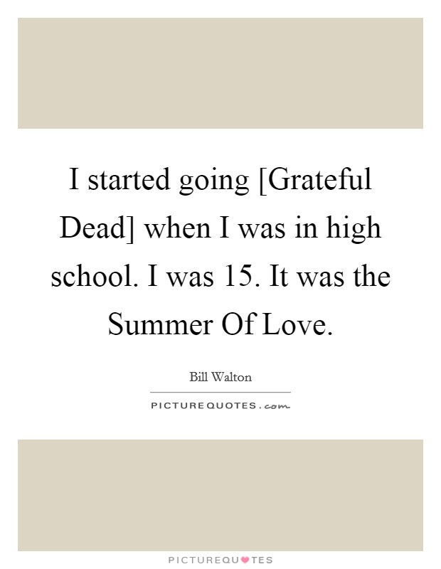 I started going [Grateful Dead] when I was in high school. I was 15. It was the Summer Of Love Picture Quote #1