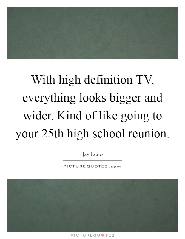 With high definition TV, everything looks bigger and wider. Kind of like going to your 25th high school reunion Picture Quote #1