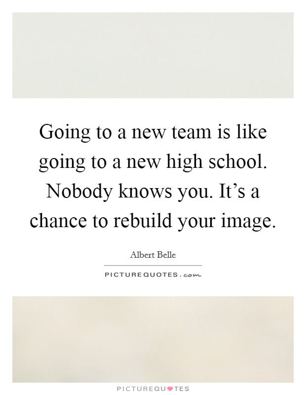 Going to a new team is like going to a new high school. Nobody knows you. It's a chance to rebuild your image Picture Quote #1