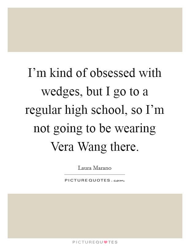 I'm kind of obsessed with wedges, but I go to a regular high school, so I'm not going to be wearing Vera Wang there Picture Quote #1