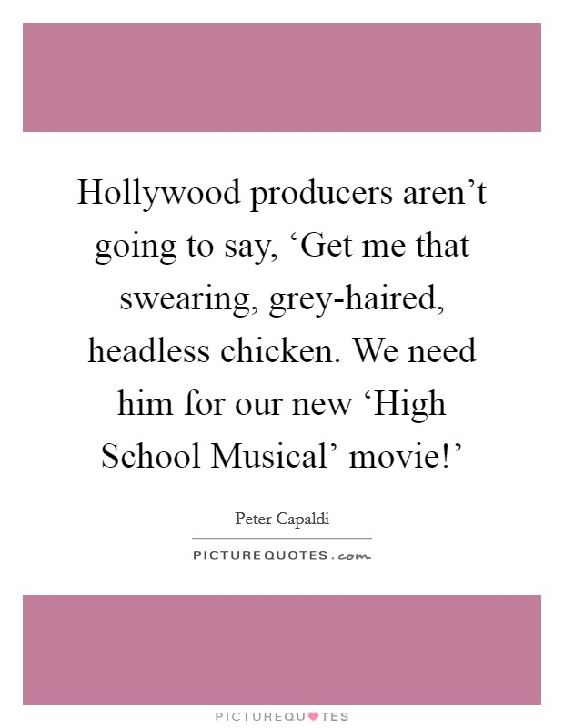 Hollywood producers aren't going to say, 'Get me that swearing, grey-haired, headless chicken. We need him for our new 'High School Musical' movie!' Picture Quote #1